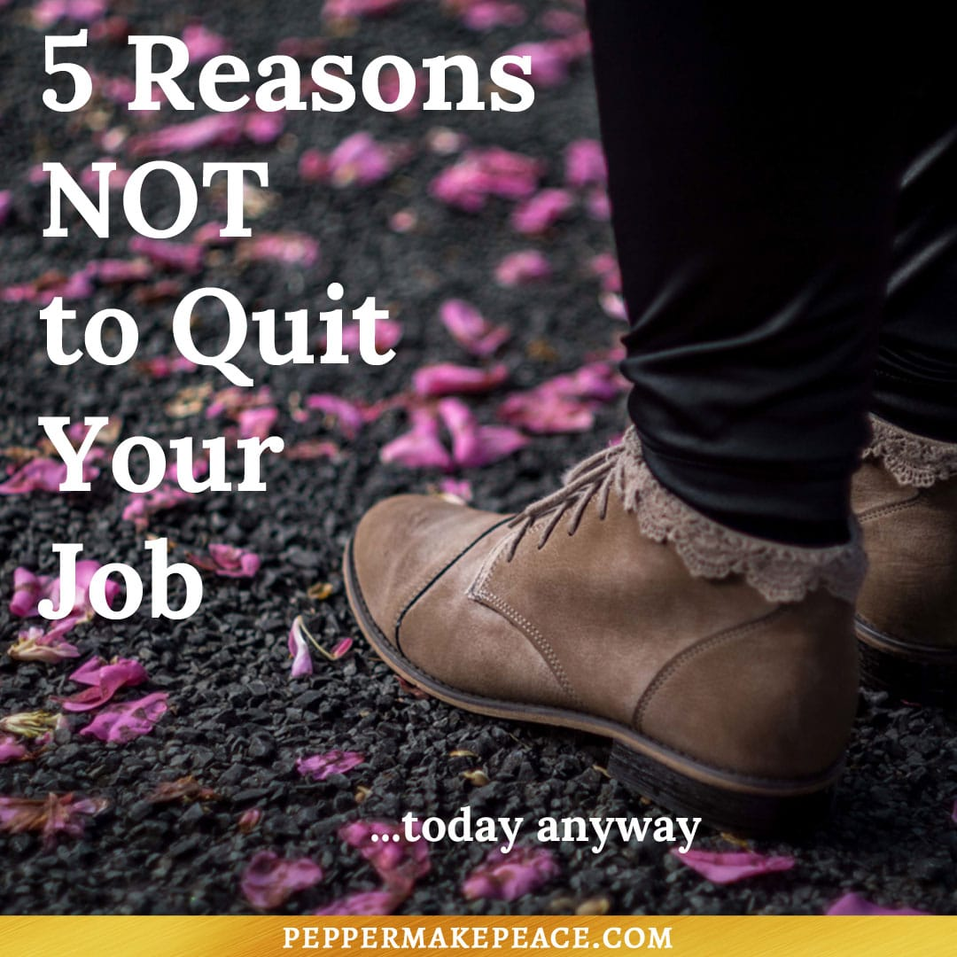 5 Reasons NOT To Quit Your Job…Today Anyway