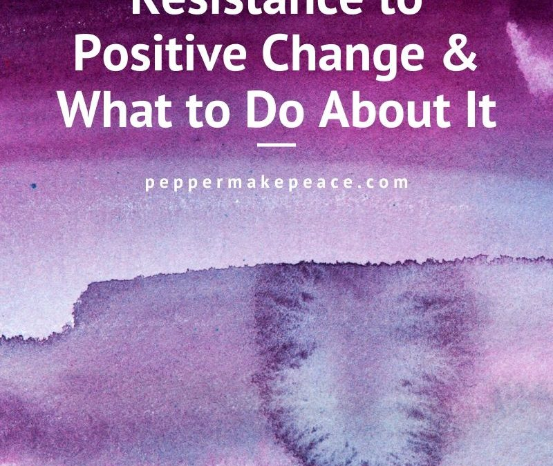 Resistance to Positive Change & What to Do About It